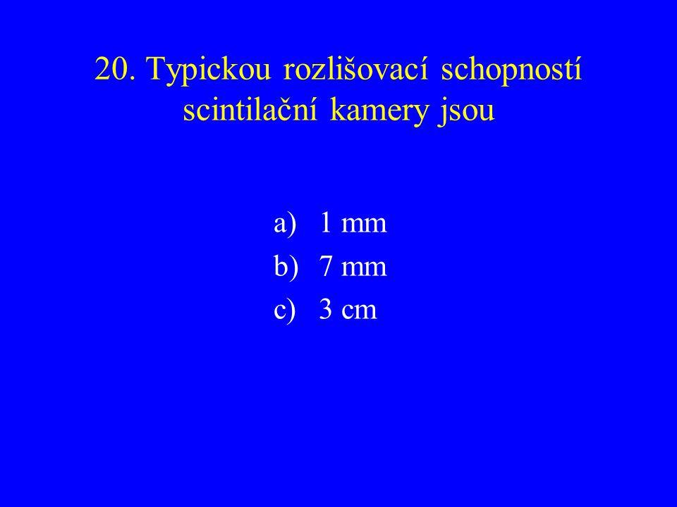 20. Typickou rozlišovací schopností scintilační kamery jsou a)1 mm b)7 mm c)3 cm