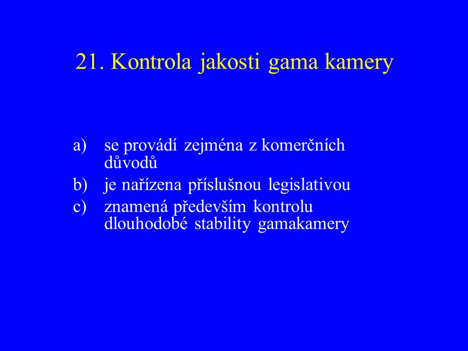 21. Kontrola jakosti gama kamery a)se provádí zejména z komerčních důvodů b)je nařízena příslušnou legislativou c)znamená především kontrolu dlouhodob