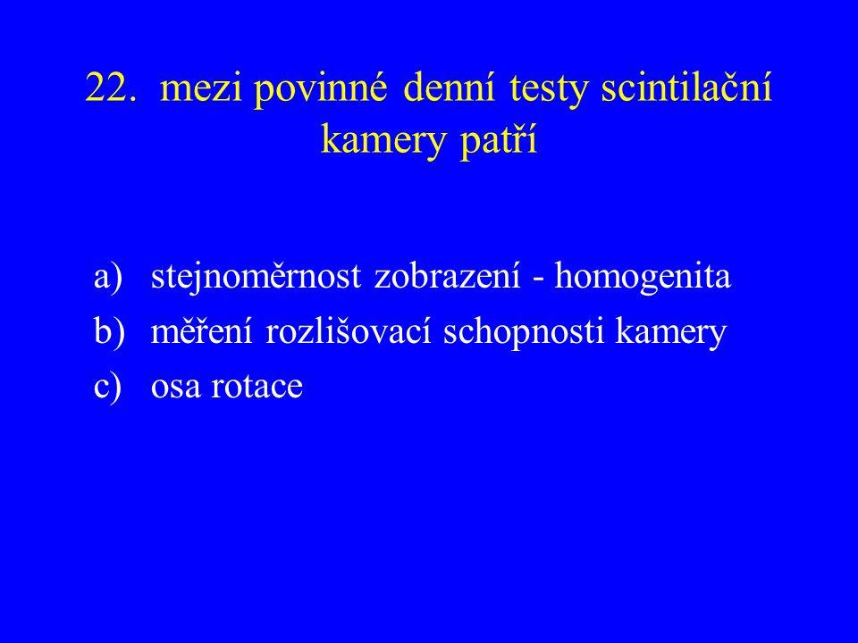 22. mezi povinné denní testy scintilační kamery patří a)stejnoměrnost zobrazení - homogenita b)měření rozlišovací schopnosti kamery c)osa rotace