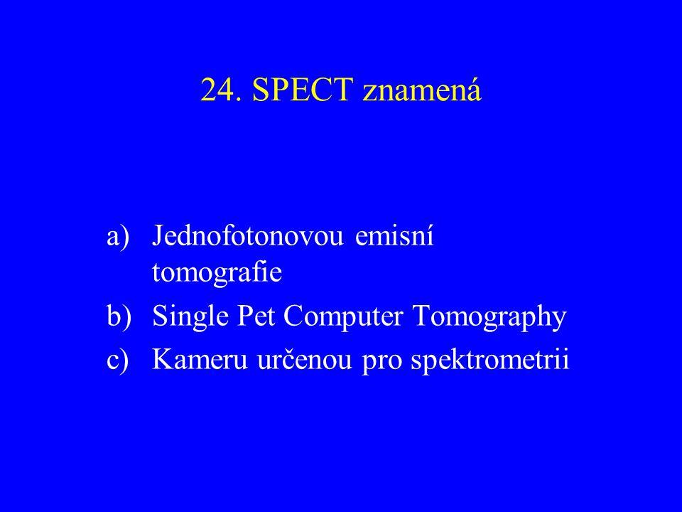 24. SPECT znamená a)Jednofotonovou emisní tomografie b)Single Pet Computer Tomography c)Kameru určenou pro spektrometrii