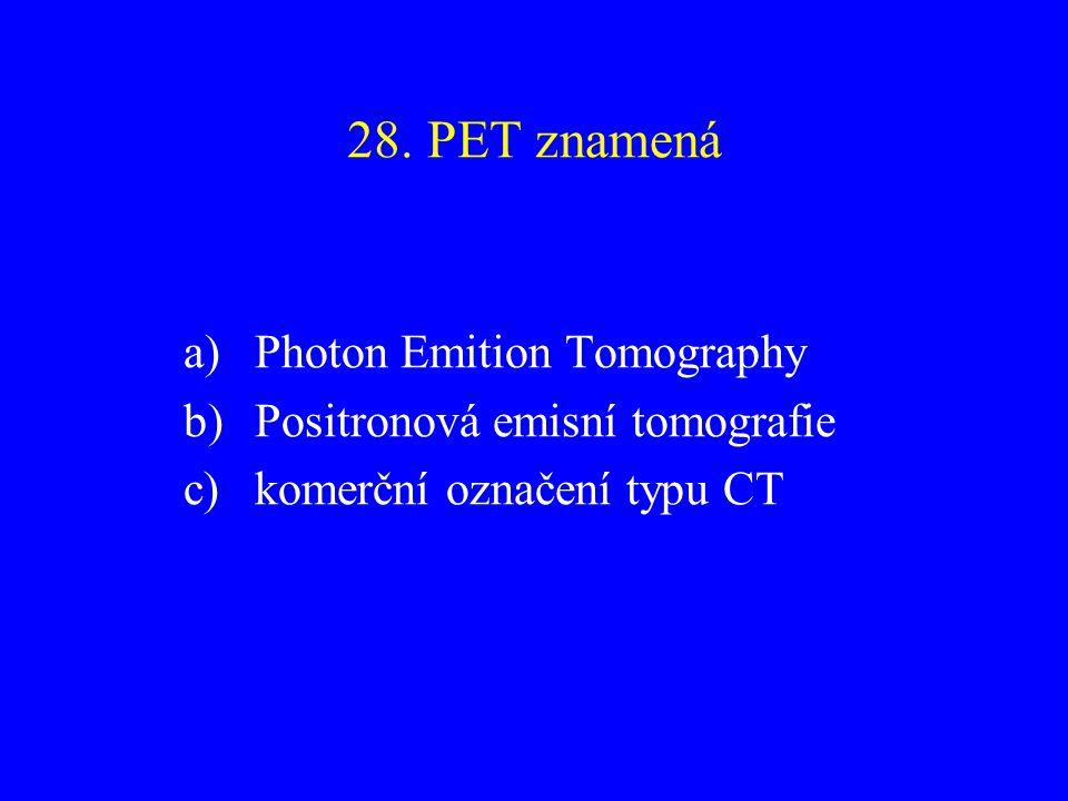 28. PET znamená a)Photon Emition Tomography b)Positronová emisní tomografie c)komerční označení typu CT