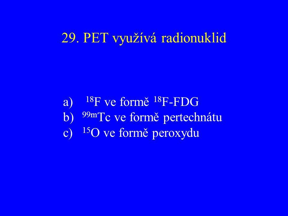 29. PET využívá radionuklid a) 18 F ve formě 18 F-FDG b) 99m Tc ve formě pertechnátu c) 15 O ve formě peroxydu
