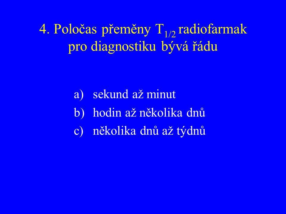 4. Poločas přeměny T 1/2 radiofarmak pro diagnostiku bývá řádu a)sekund až minut b)hodin až několika dnů c)několika dnů až týdnů