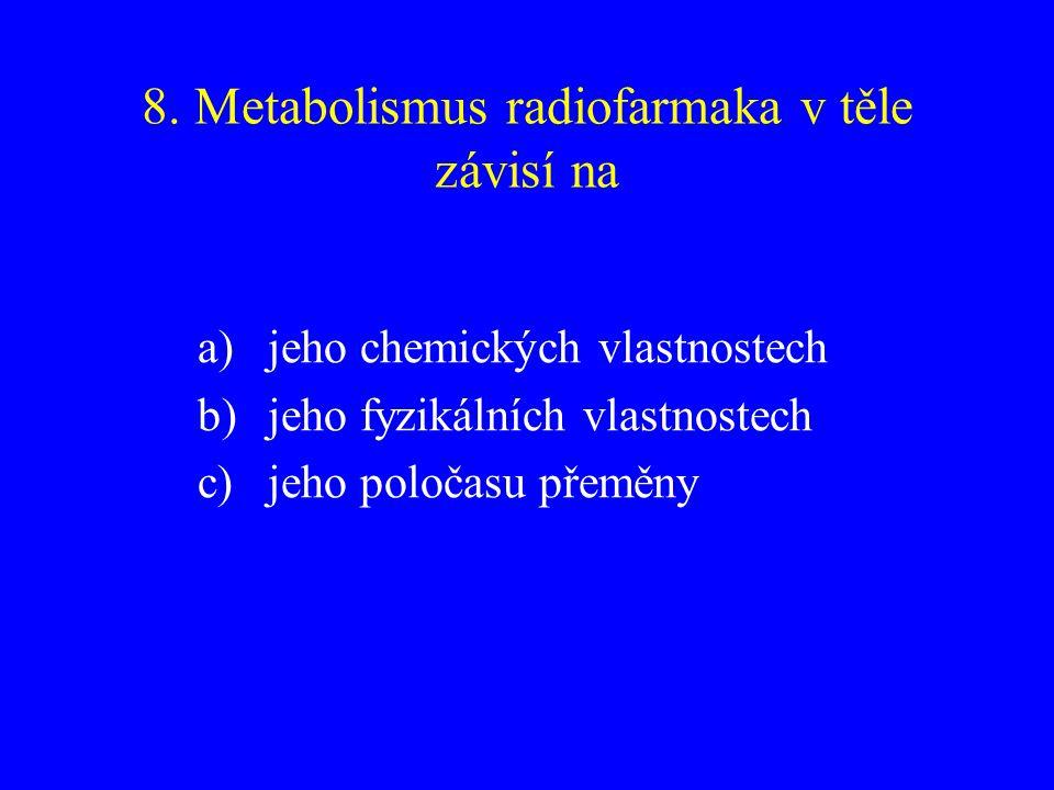 8. Metabolismus radiofarmaka v těle závisí na a)jeho chemických vlastnostech b)jeho fyzikálních vlastnostech c)jeho poločasu přeměny