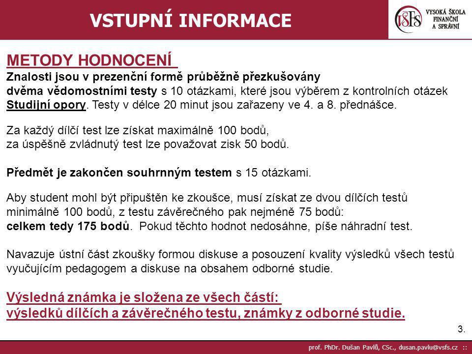3.3. prof. PhDr. Dušan Pavlů, CSc., dusan.pavlu@vsfs.cz :: VSTUPNÍ INFORMACE METODY HODNOCENÍ Znalosti jsou v prezenční formě průběžně přezkušovány dv