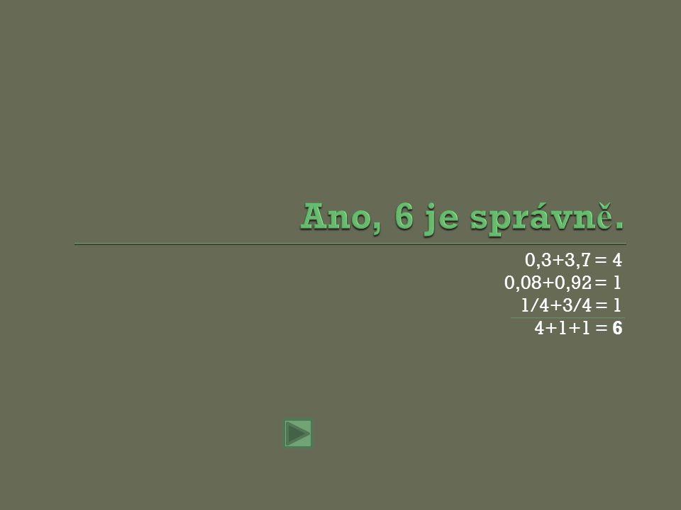 0,3+3,7 = 4 0,08+0,92 = 1 1/4+3/4 = 1 4+1+1 = 6