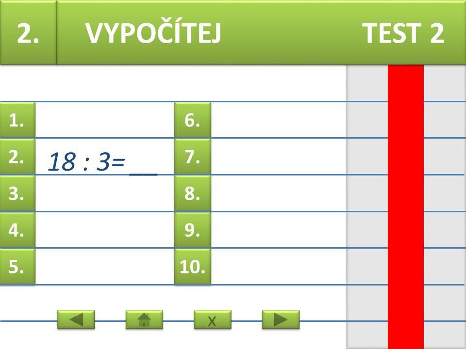 6. 7. 9. 8. 10. 1. 2. 4. 3. 5. 1. 18 : 2=__ VYPOČÍTEJ TEST 2 x x
