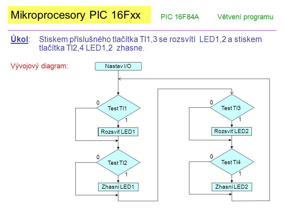Mikroprocesory PIC 16Fxx PIC 16F84AVětvení programu Úkol: Stiskem příslušného tlačítka Tl1,3 se rozsvítí LED1,2 a stiskem tlačítka Tl2,4 LED1,2 zhasne