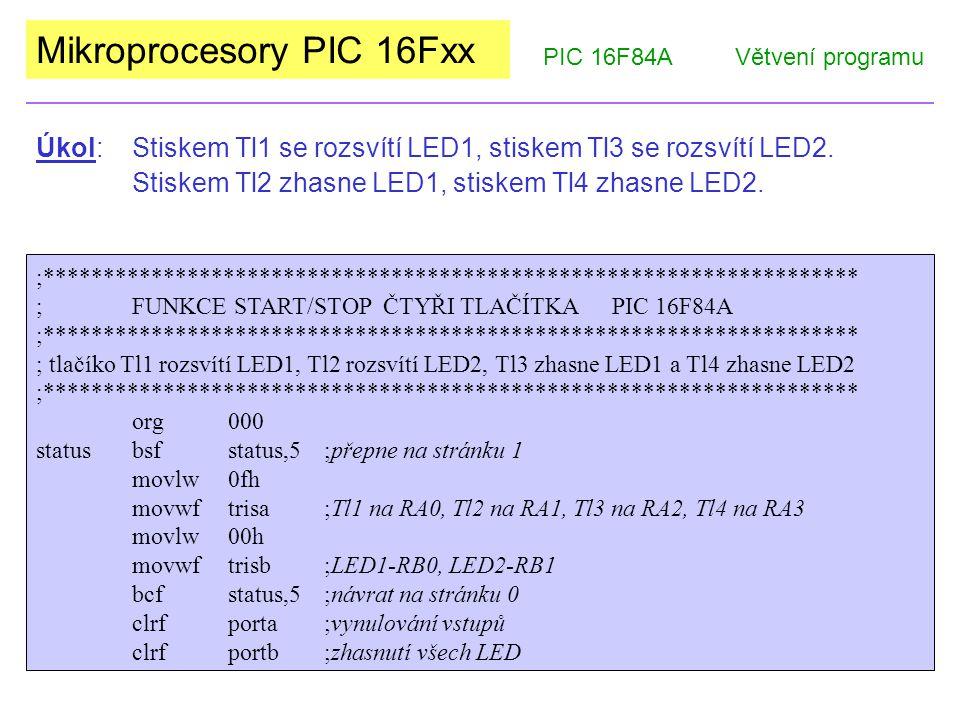 Mikroprocesory PIC 16Fxx PIC 16F84AVětvení programu loopbtfscporta,0;test Tl1, při 0 přeskočí nasl.instrukci bsfportb,0;rozsvítí LED1 btfscporta,1;test Tl2, při 0 přeskočí nasl.instrukci bcfportb,0;zhasne LED1 btfscporta,2;test Tl3, při 0 přeskočí nasl.instrukci bsfportb,1;rozsvítí LED2 btfscporta,3;test Tl4, při 0 přeskočí nasl.instrukci bcfportb,1;zhasne LED2 gotoloop;návrat na začátek smyčky end Úkol: Stiskem Tl1 se rozsvítí LED1, stiskem Tl2 se rozsvítí LED2.