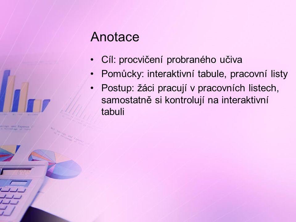 Anotace Cíl: procvičení probraného učiva Pomůcky: interaktivní tabule, pracovní listy Postup: žáci pracují v pracovních listech, samostatně si kontrolují na interaktivní tabuli