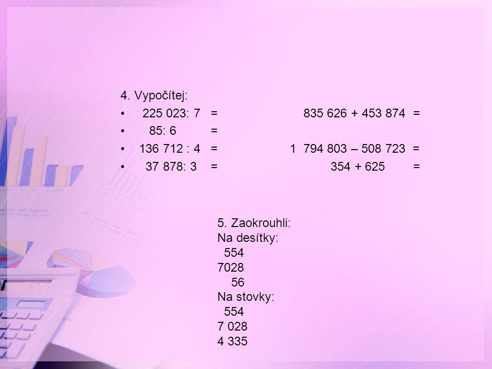 4. Vypočítej: 225 023: 7 = 835 626 + 453 874 = 85: 6 = 136 712 : 4 = 1 794 803 – 508 723 = 37 878: 3 = 354 + 625 = 5. Zaokrouhli: Na desítky: 554 7028