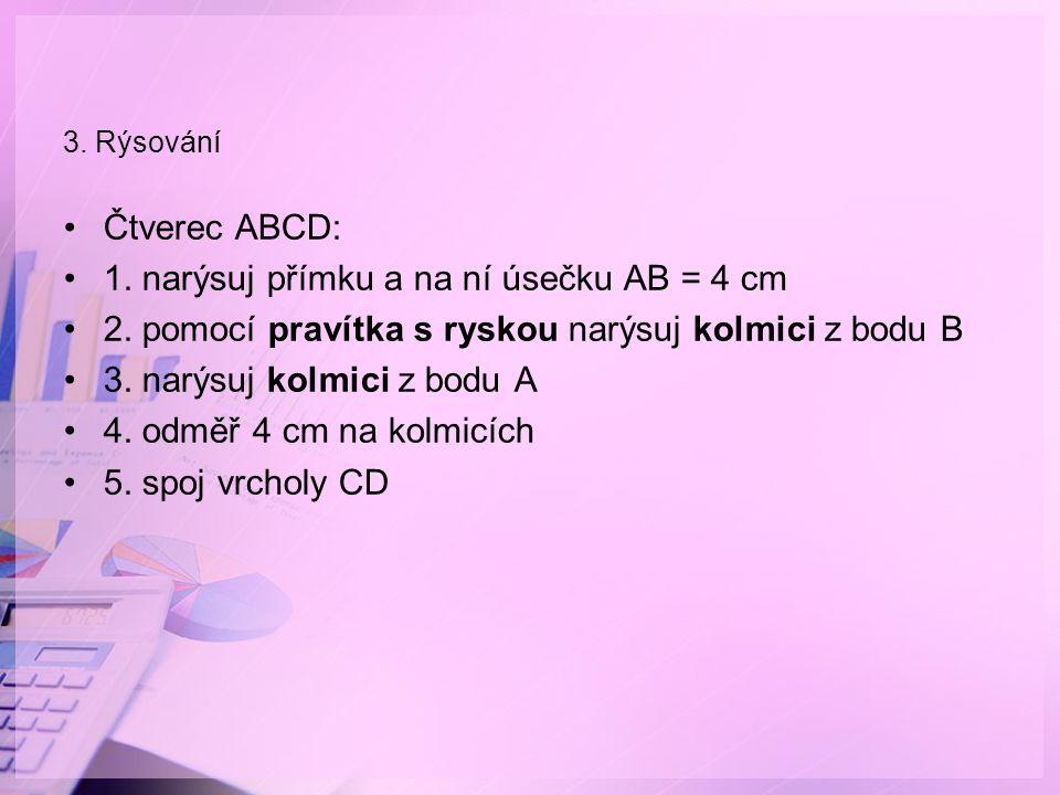 3. Rýsování Čtverec ABCD: 1. narýsuj přímku a na ní úsečku AB = 4 cm 2. pomocí pravítka s ryskou narýsuj kolmici z bodu B 3. narýsuj kolmici z bodu A
