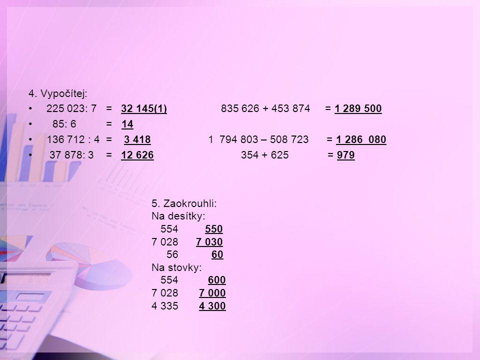 4. Vypočítej: 225 023: 7 = 32 145(1) 835 626 + 453 874 = 1 289 500 85: 6 = 14 136 712 : 4 = 3 418 1 794 803 – 508 723 = 1 286 080 37 878: 3 = 12 626 3