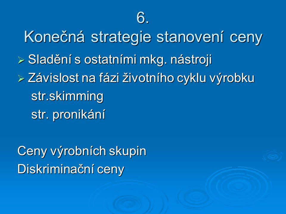 6. Konečná strategie stanovení ceny  Sladění s ostatními mkg. nástroji  Závislost na fázi životního cyklu výrobku str.skimming str.skimming str. pro