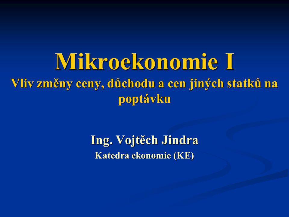 Mikroekonomie I Vliv změny ceny, důchodu a cen jiných statků na poptávku Ing. Vojtěch Jindra Katedra ekonomie (KE)