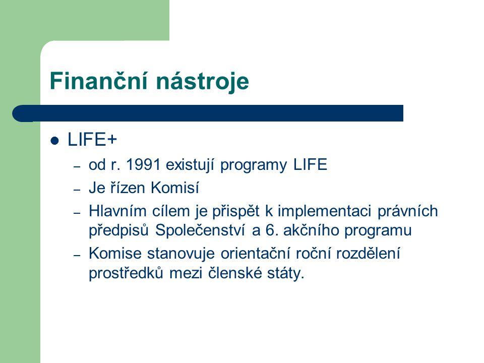 Finanční nástroje LIFE+ – od r. 1991 existují programy LIFE – Je řízen Komisí – Hlavním cílem je přispět k implementaci právních předpisů Společenství