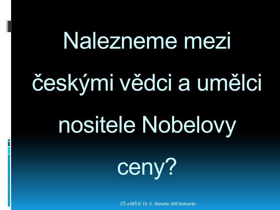 Nalezneme mezi českými vědci a umělci nositele Nobelovy ceny? ZŠ a MŠ tř. Dr. E. Beneše 456 Bohumín