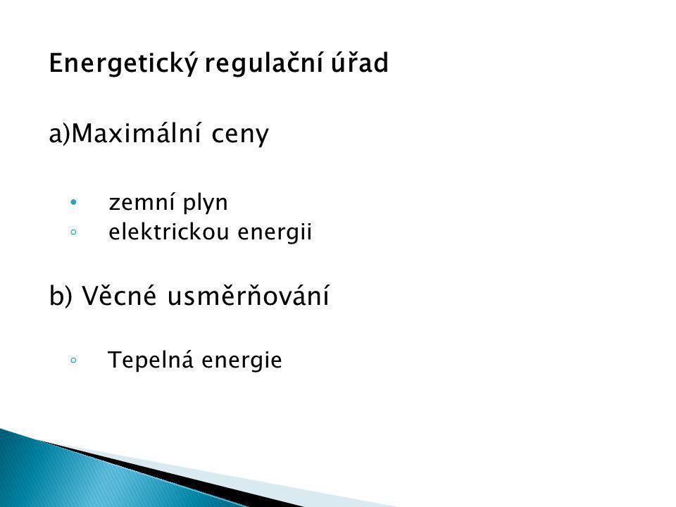Energetický regulační úřad a)Maximální ceny zemní plyn ◦ elektrickou energii b) Věcné usměrňování ◦ Tepelná energie