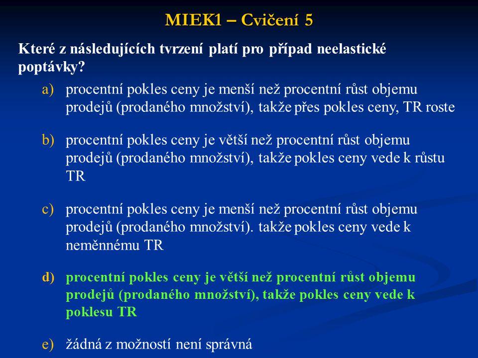 MIEK1 – Cvičení 5 Které z následujících tvrzení platí pro případ neelastické poptávky? a)procentní pokles ceny je menší než procentní růst objemu prod