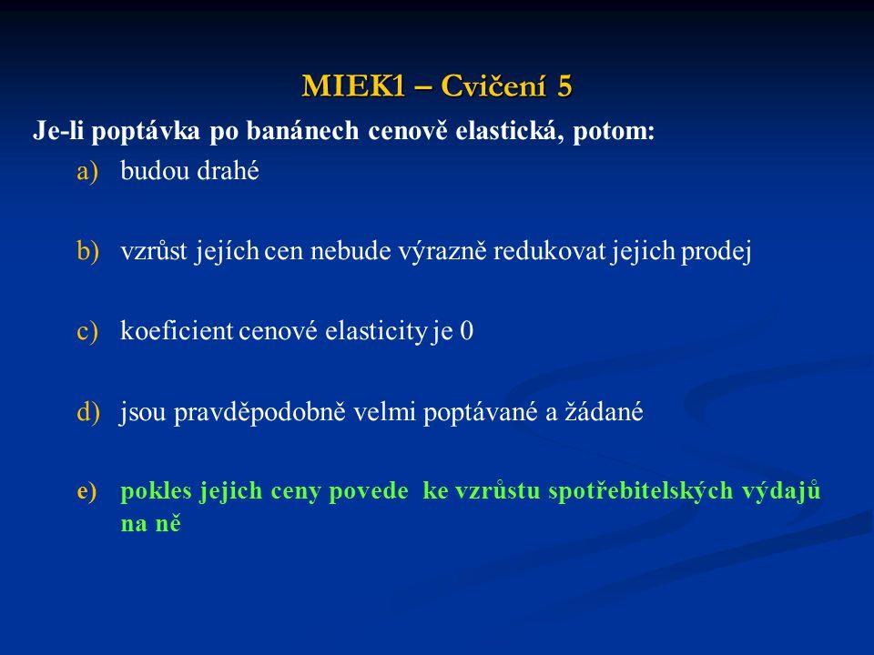 MIEK1 – Cvičení 5 Je-li poptávka po banánech cenově elastická, potom: a)budou drahé b)vzrůst jejích cen nebude výrazně redukovat jejich prodej c)koefi