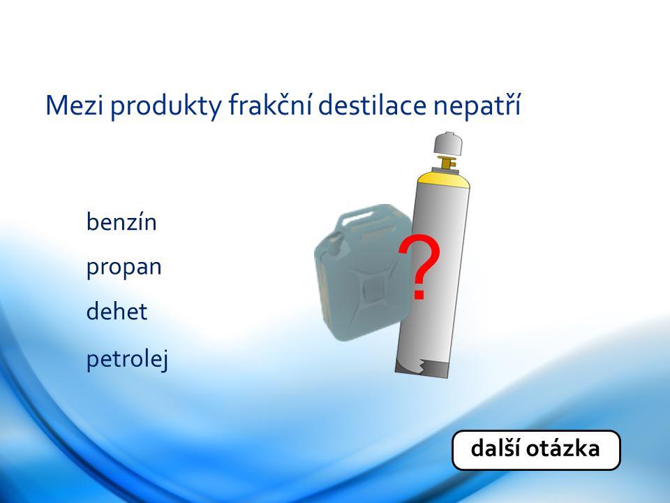 Mezi produkty frakční destilace nepatří benzín propan dehet petrolej další otázka ?