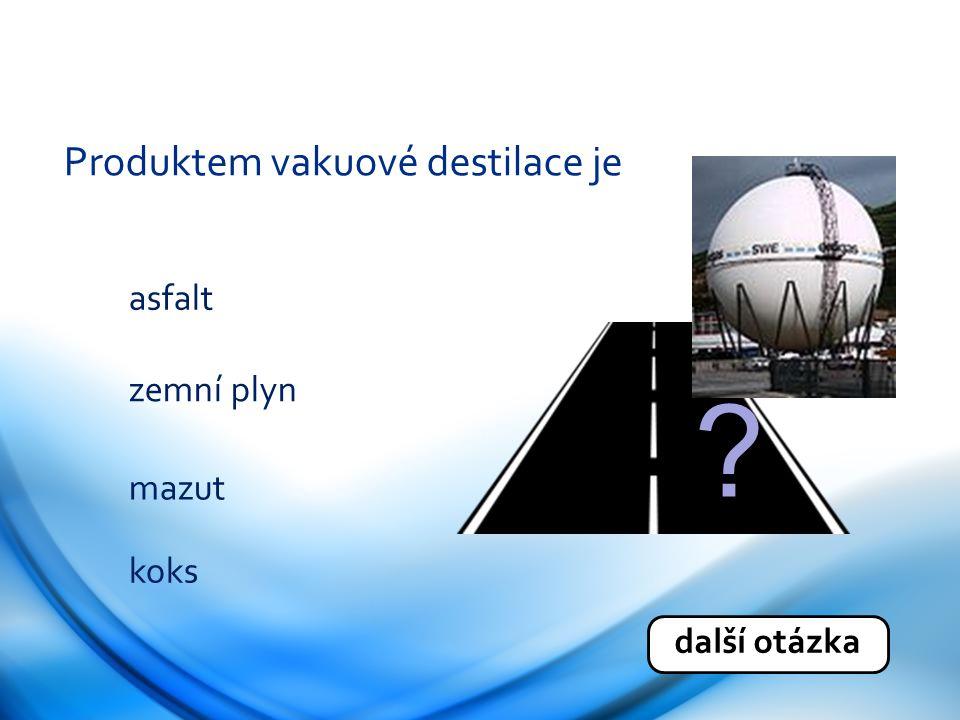 Produktem vakuové destilace je koks asfalt zemní plyn mazut další otázka ?