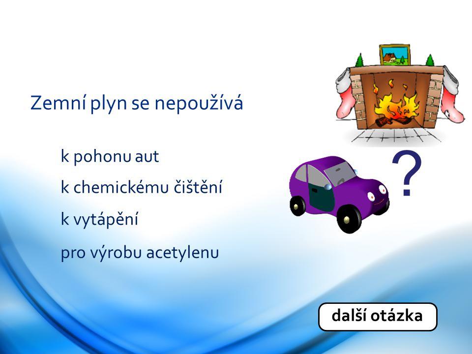 Zemní plyn se nepoužívá k pohonu aut k chemickému čištění k vytápění pro výrobu acetylenu další otázka ?