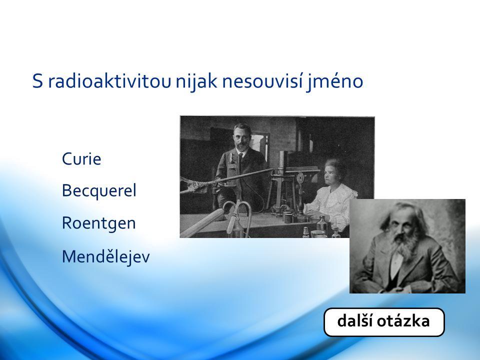 S radioaktivitou nijak nesouvisí jméno Curie Becquerel Roentgen Mendělejev další otázka