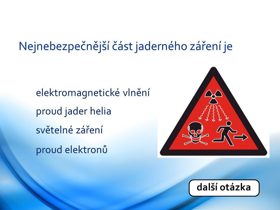Nejnebezpečnější část jaderného záření je elektromagnetické vlnění proud jader helia světelné záření proud elektronů další otázka