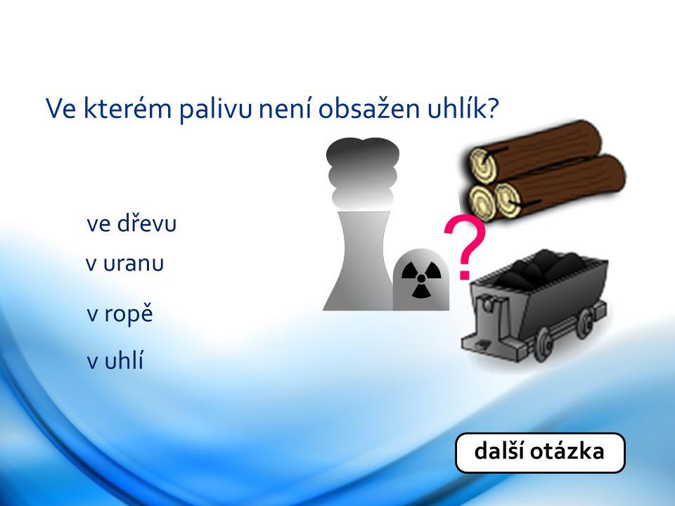 Ve kterém palivu není obsažen uhlík? ve dřevu v uranu v ropě v uhlí další otázka ?