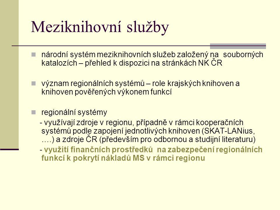 Meziknihovní služby národní systém meziknihovních služeb založený na souborných katalozích – přehled k dispozici na stránkách NK ČR význam regionálních systémů – role krajských knihoven a knihoven pověřených výkonem funkcí regionální systémy - využívají zdroje v regionu, případně v rámci kooperačních systémů podle zapojení jednotlivých knihoven (SKAT-LANius, ….) a zdroje ČR (především pro odbornou a studijní literaturu) - využití finančních prostředků na zabezpečení regionálních funkcí k pokrytí nákladů MS v rámci regionu