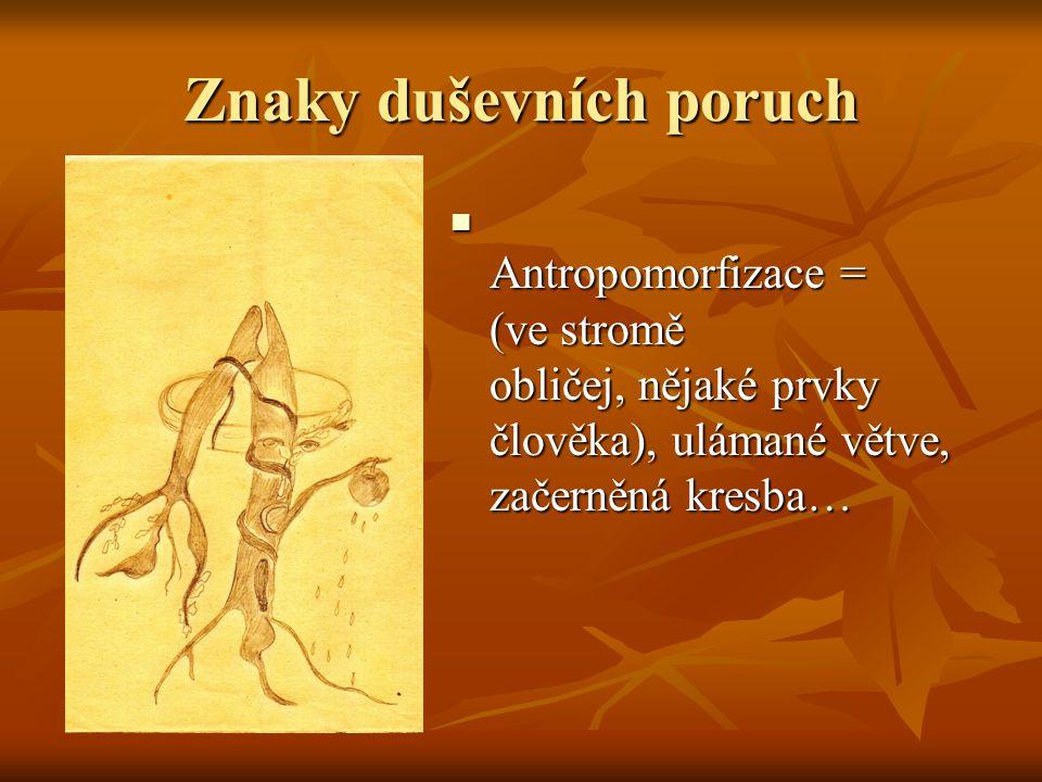 Znaky duševních poruch Antropomorfizace = (ve stromě obličej, nějaké prvky člověka), ulámané větve, začerněná kresba… Antropomorfizace = (ve stromě ob