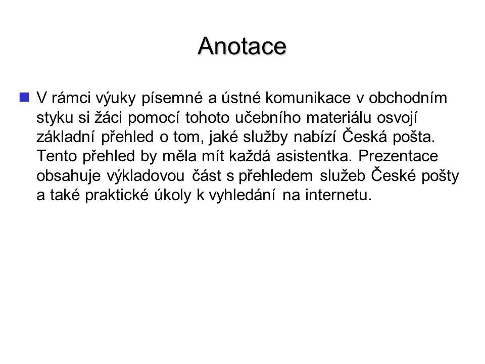 Anotace V rámci výuky písemné a ústné komunikace v obchodním styku si žáci pomocí tohoto učebního materiálu osvojí základní přehled o tom, jaké služby nabízí Česká pošta.