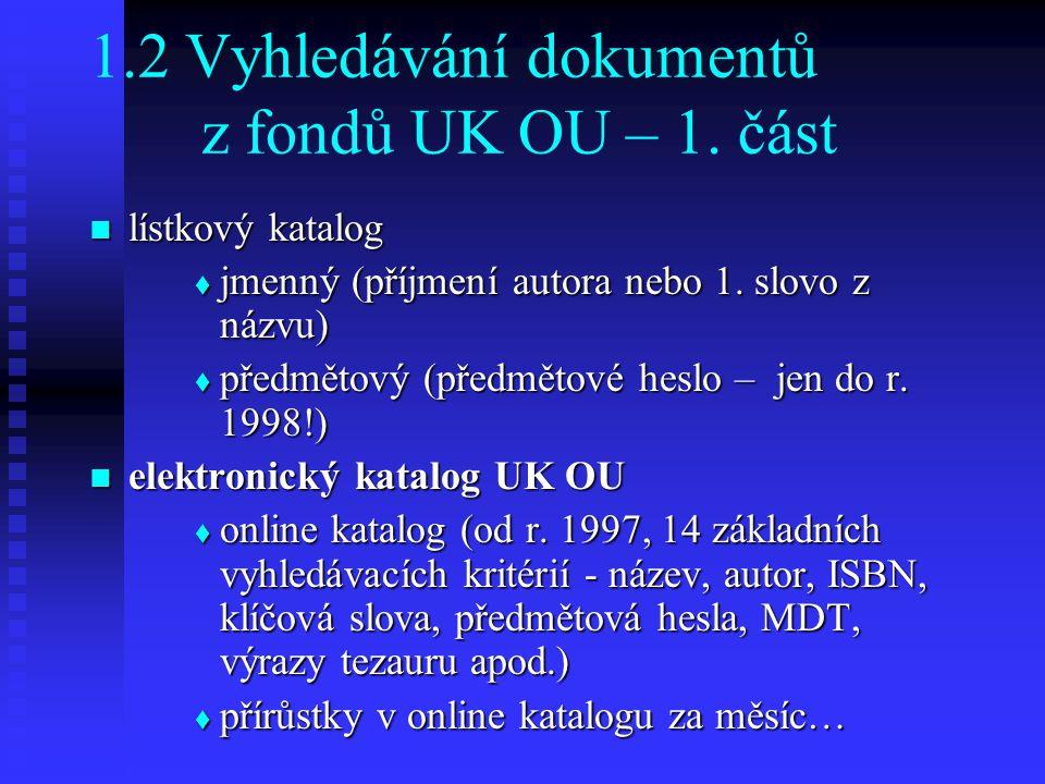 1.2 Vyhledávání dokumentů z fondů UK OU – 1. část lístkový katalog lístkový katalog  jmenný (příjmení autora nebo 1. slovo z názvu)  předmětový (pře