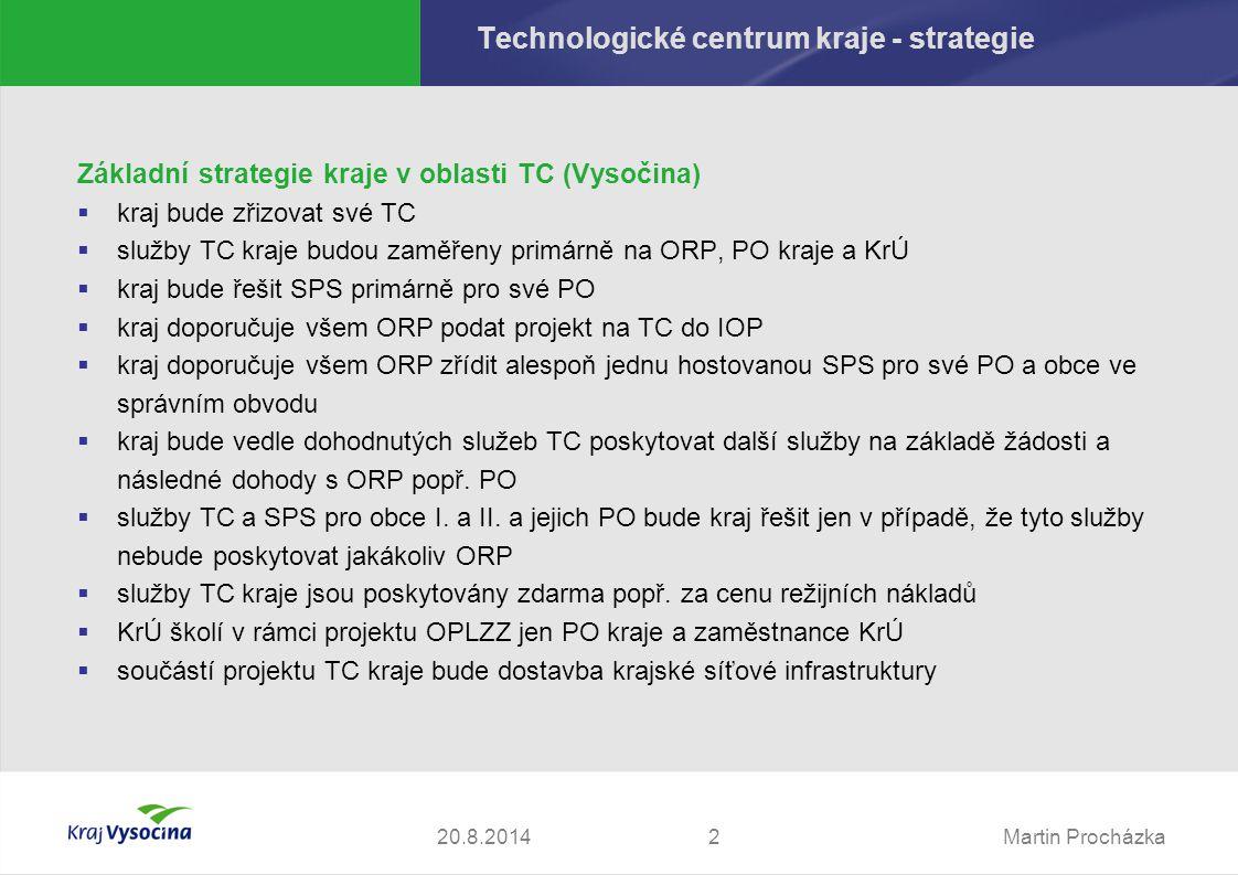 Martin Procházka220.8.2014 Technologické centrum kraje - strategie Základní strategie kraje v oblasti TC (Vysočina)  kraj bude zřizovat své TC  služby TC kraje budou zaměřeny primárně na ORP, PO kraje a KrÚ  kraj bude řešit SPS primárně pro své PO  kraj doporučuje všem ORP podat projekt na TC do IOP  kraj doporučuje všem ORP zřídit alespoň jednu hostovanou SPS pro své PO a obce ve správním obvodu  kraj bude vedle dohodnutých služeb TC poskytovat další služby na základě žádosti a následné dohody s ORP popř.