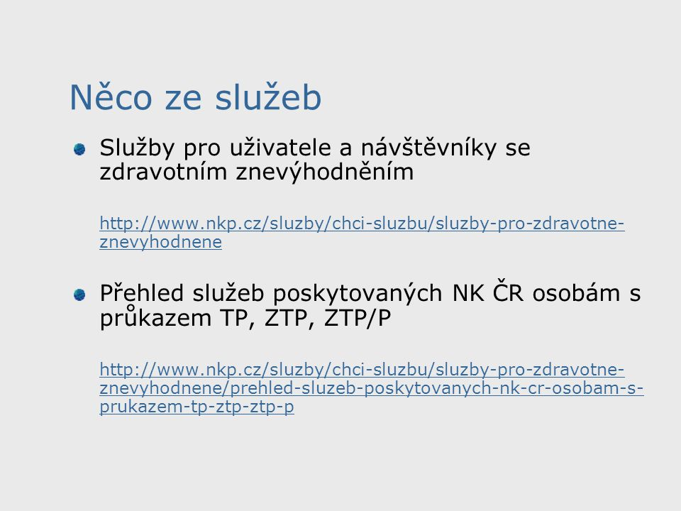 Služby pro uživatele a návštěvníky se zdravotním znevýhodněním http://www.nkp.cz/sluzby/chci-sluzbu/sluzby-pro-zdravotne- znevyhodnenehttp://www.nkp.cz/sluzby/chci-sluzbu/sluzby-pro-zdravotne- znevyhodnene Přehled služeb poskytovaných NK ČR osobám s průkazem TP, ZTP, ZTP/P http://www.nkp.cz/sluzby/chci-sluzbu/sluzby-pro-zdravotne- znevyhodnene/prehled-sluzeb-poskytovanych-nk-cr-osobam-s- prukazem-tp-ztp-ztp-p Něco ze služeb