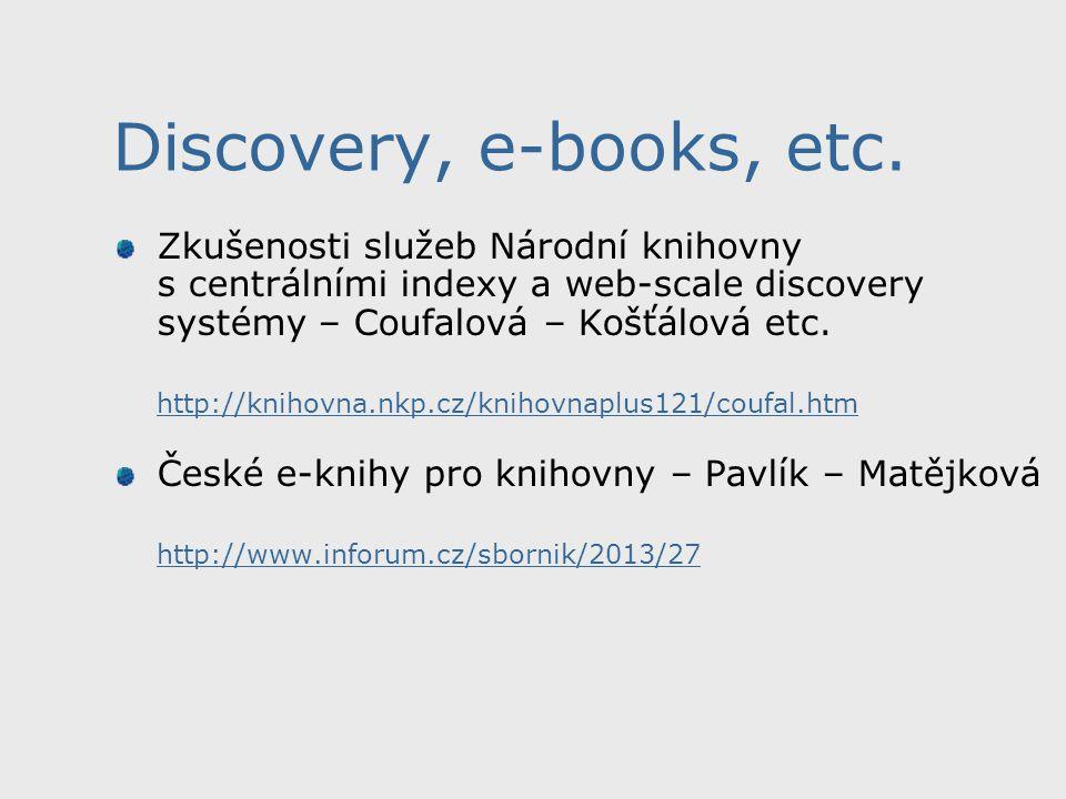 Discovery, e-books, etc. Zkušenosti služeb Národní knihovny s centrálními indexy a web-scale discovery systémy – Coufalová – Košťálová etc. http://kni