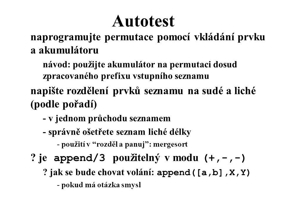Autotest naprogramujte permutace pomocí vkládání prvku a akumulátoru návod: použijte akumulátor na permutaci dosud zpracovaného prefixu vstupního seznamu napište rozdělení prvků seznamu na sudé a liché (podle pořadí) - v jednom průchodu seznamem - správně ošetřete seznam liché délky - použití v rozděl a panuj : mergesort .