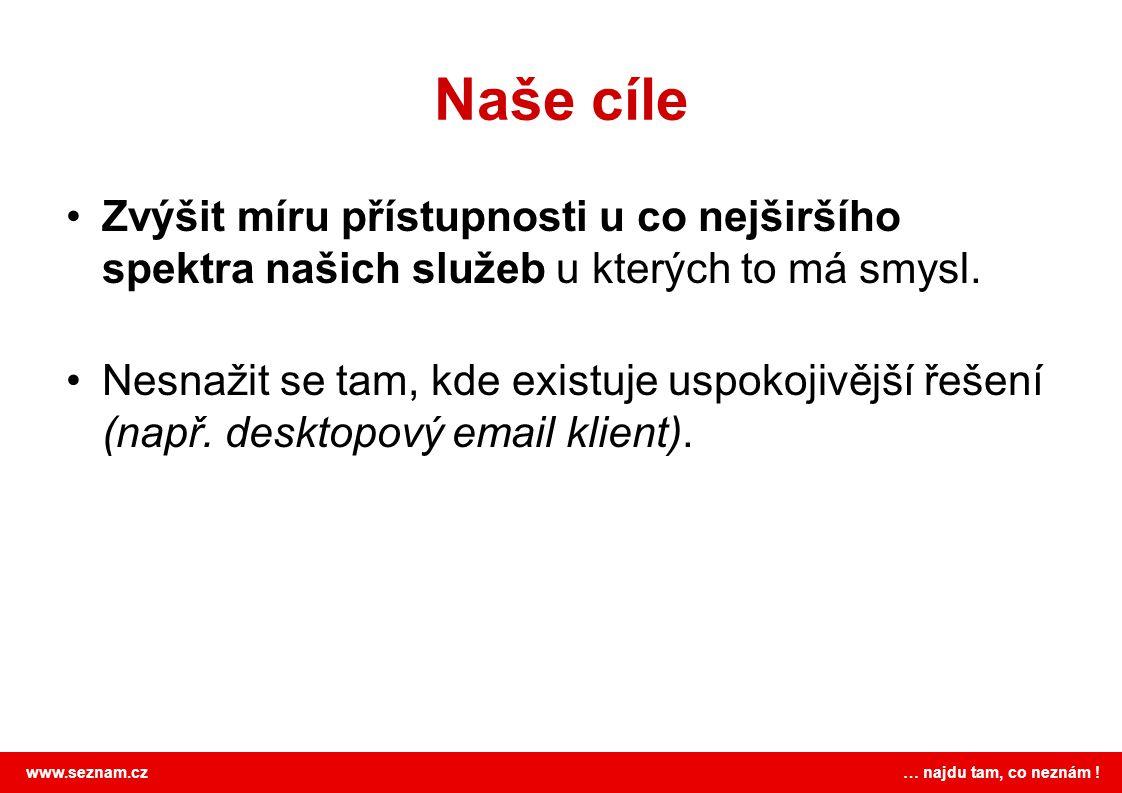 www.seznam.cz … najdu tam, co neznám ! Naše cíle Zvýšit míru přístupnosti u co nejširšího spektra našich služeb u kterých to má smysl. Nesnažit se tam