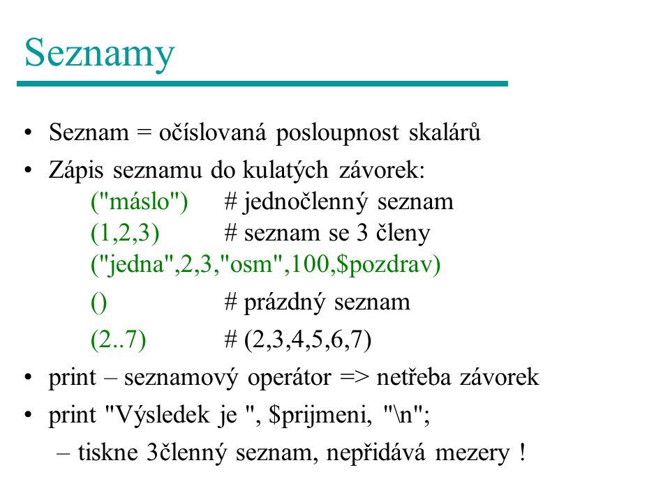 Seznamy Seznam = očíslovaná posloupnost skalárů Zápis seznamu do kulatých závorek: ( máslo )# jednočlenný seznam (1,2,3)# seznam se 3 členy ( jedna ,2,3, osm ,100,$pozdrav) ()# prázdný seznam (2..7)# (2,3,4,5,6,7) print – seznamový operátor => netřeba závorek print Výsledek je , $prijmeni, \n ; –tiskne 3členný seznam, nepřidává mezery !