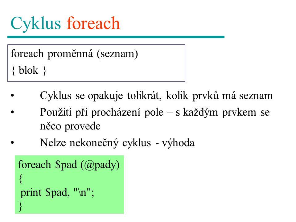 Cyklus foreach foreach proměnná (seznam) { blok } foreach $pad (@pady) { print $pad, \n ; } Cyklus se opakuje tolikrát, kolik prvků má seznam Použití při procházení pole – s každým prvkem se něco provede Nelze nekonečný cyklus - výhoda