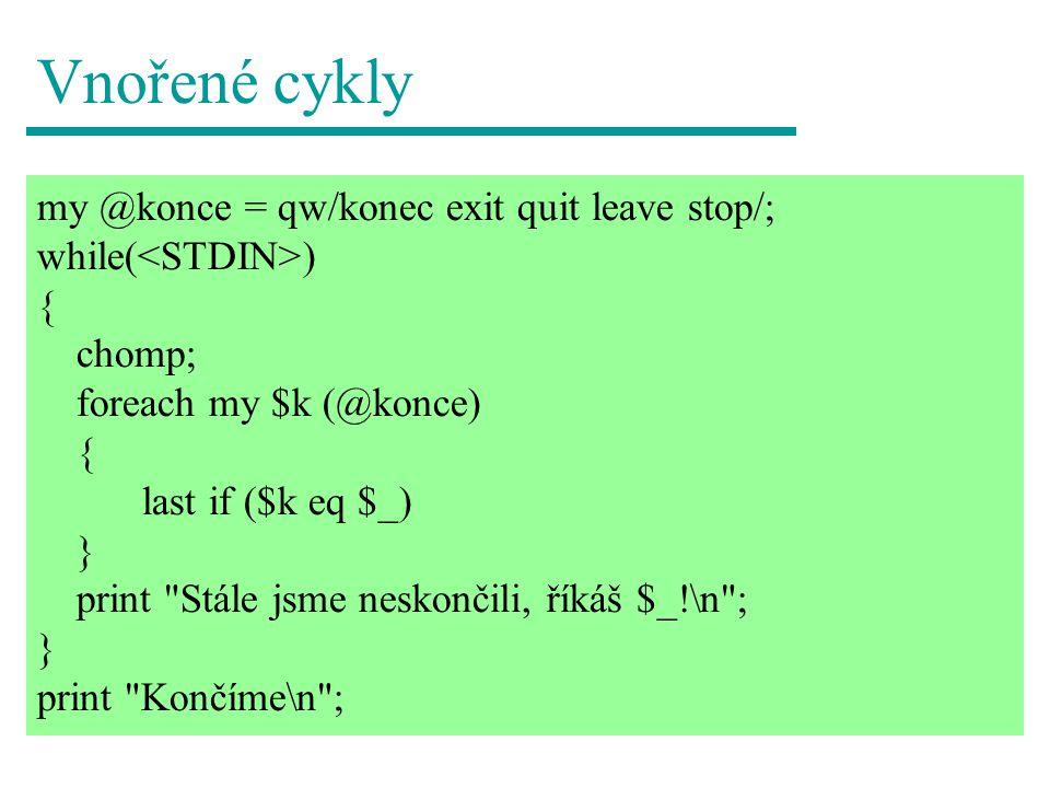 Vnořené cykly my @konce = qw/konec exit quit leave stop/; while( ) { chomp; foreach my $k (@konce) { last if ($k eq $_) } print Stále jsme neskončili, říkáš $_!\n ; } print Končíme\n ;