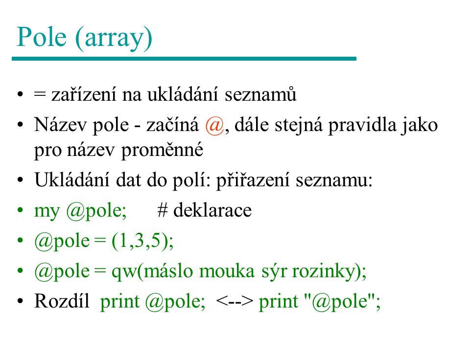 Pole (array) = zařízení na ukládání seznamů Název pole - začíná @, dále stejná pravidla jako pro název proměnné Ukládání dat do polí: přiřazení seznamu: my @pole;# deklarace @pole = (1,3,5); @pole = qw(máslo mouka sýr rozinky); Rozdíl print @pole; print @pole ;