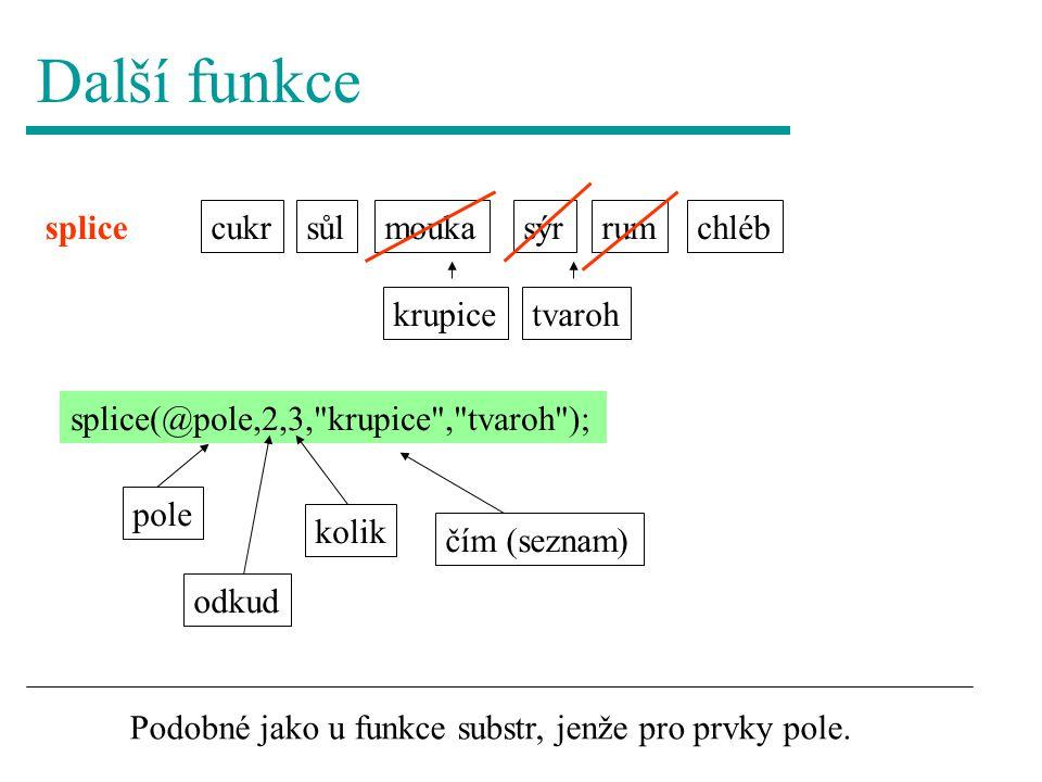 Další funkce moukasýr splice cukrchlébrumsůl splice(@pole,2,3, krupice , tvaroh ); krupicetvaroh pole odkud kolik čím (seznam) Podobné jako u funkce substr, jenže pro prvky pole.