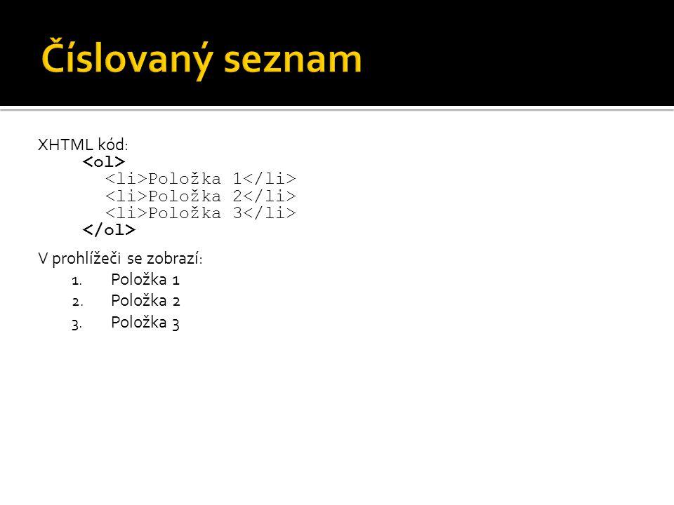 XHTML kód: Položka 1 Položka 2 Položka 3 V prohlížeči se zobrazí: 1. Položka 1 2. Položka 2 3. Položka 3