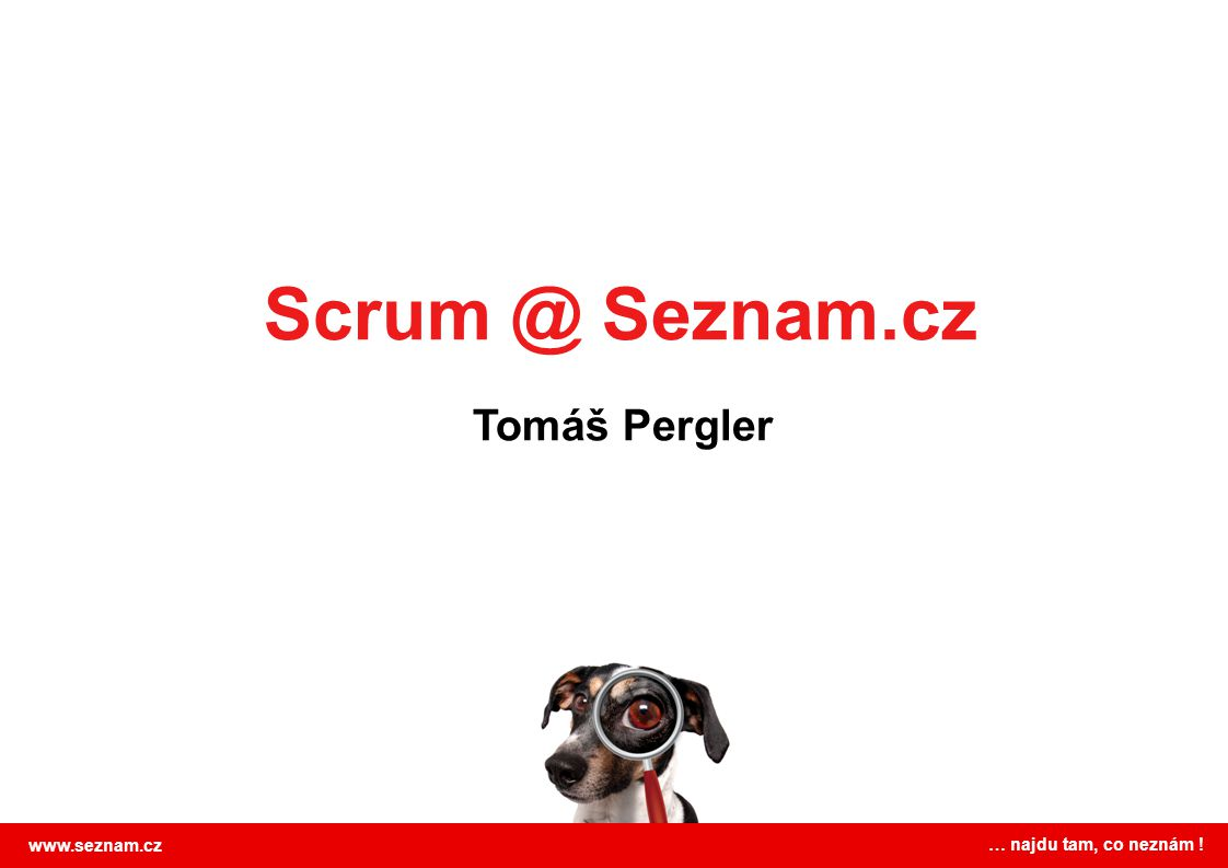 Scrum @ Seznam.cz Tomáš Pergler www.seznam.cz … najdu tam, co neznám !