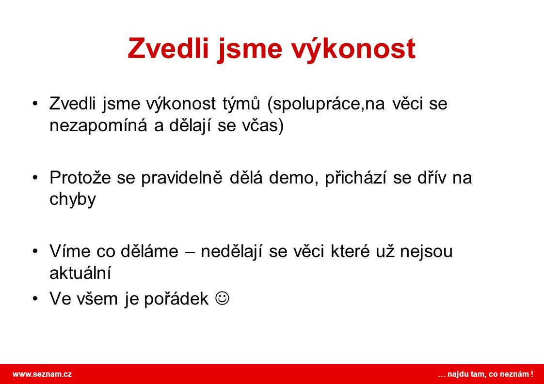 www.seznam.cz … najdu tam, co neznám ! Zvedli jsme výkonost Zvedli jsme výkonost týmů (spolupráce,na věci se nezapomíná a dělají se včas) Protože se p