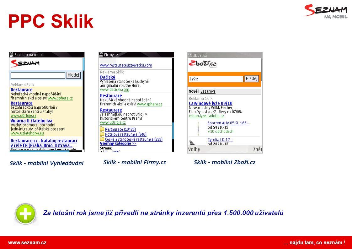www.seznam.cz … najdu tam, co neznám ! PPC Sklik Sklik - mobilní Vyhledávání Za letošní rok jsme již přivedli na stránky inzerentů přes 1.500.000 uživ