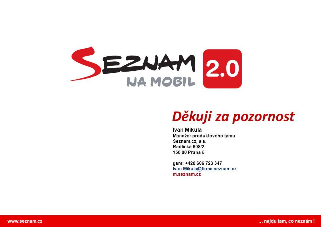 www.seznam.cz … najdu tam, co neznám ! Děkuji za pozornost Ivan Mikula Manažer produktového týmu Seznam.cz, a.s. Radlická 608/2 150 00 Praha 5 gsm: +4