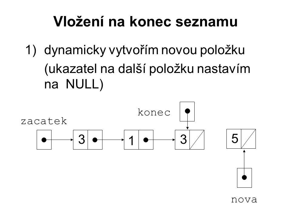 Vložení na konec seznamu 1)dynamicky vytvořím novou položku (ukazatel na další položku nastavím na NULL) zacatek 3 1 3 konec nova 5